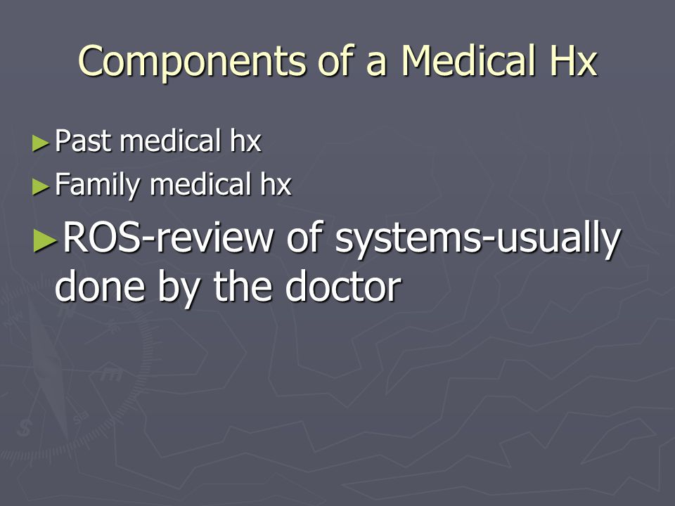 Components of a Medical Hx ► Past medical hx ► Family medical hx ► ROS-review of systems-usually done by the doctor