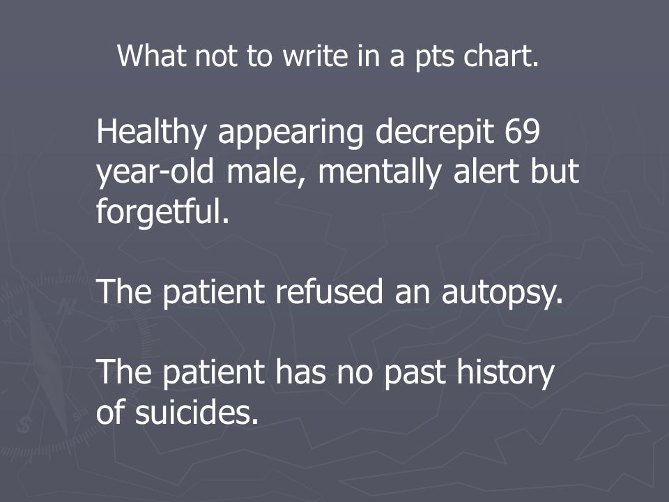 What not to write in a pts chart. Healthy appearing decrepit 69 year-old male, mentally alert but forgetful. The patient refused an autopsy. The patie