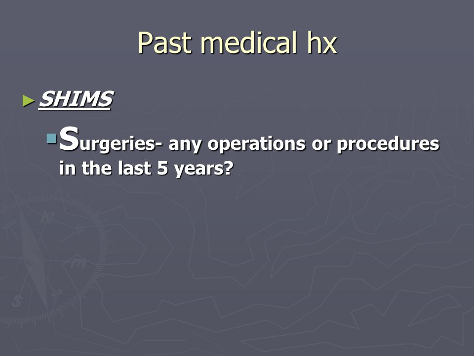 Past medical hx ► SHIMS  S urgeries- any operations or procedures in the last 5 years?
