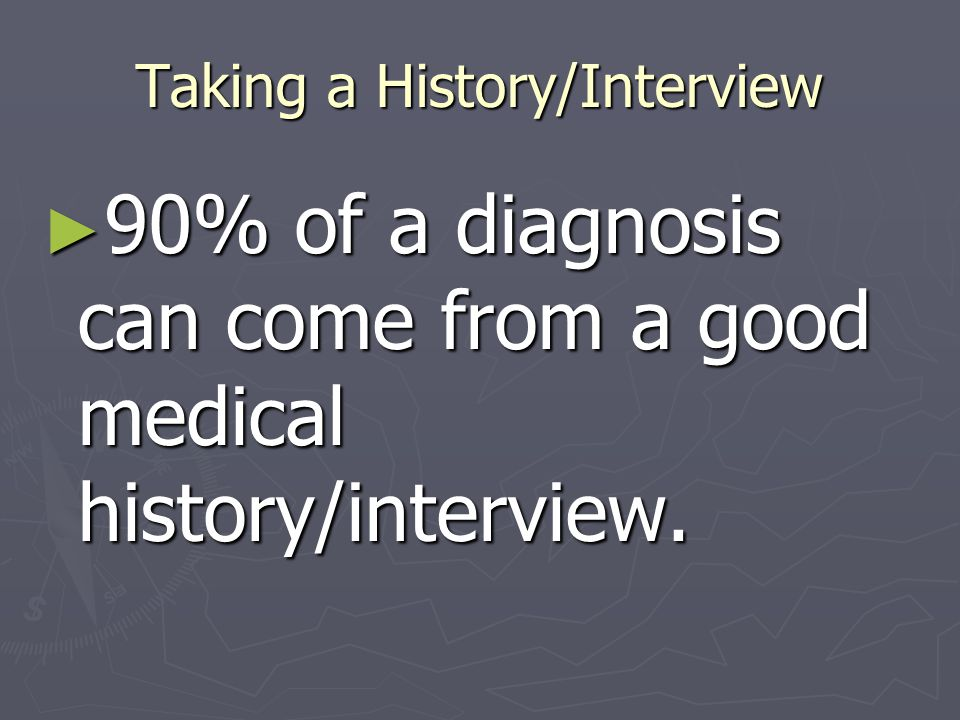 Taking a History/Interview ► 90% of a diagnosis can come from a good medical history/interview.