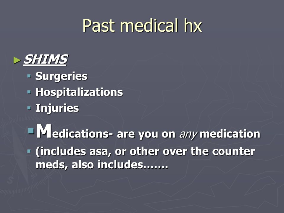 Past medical hx ► SHIMS  Surgeries  Hospitalizations  Injuries  M edications- are you on any medication  (includes asa, or other over the counter