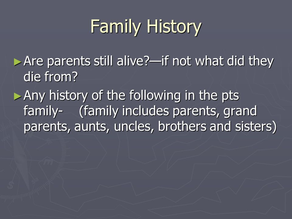 Family History ► Are parents still alive?—if not what did they die from? ► Any history of the following in the pts family- (family includes parents, g