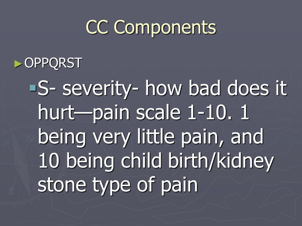 CC Components ► OPPQRST  S- severity- how bad does it hurt—pain scale 1-10. 1 being very little pain, and 10 being child birth/kidney stone type of p