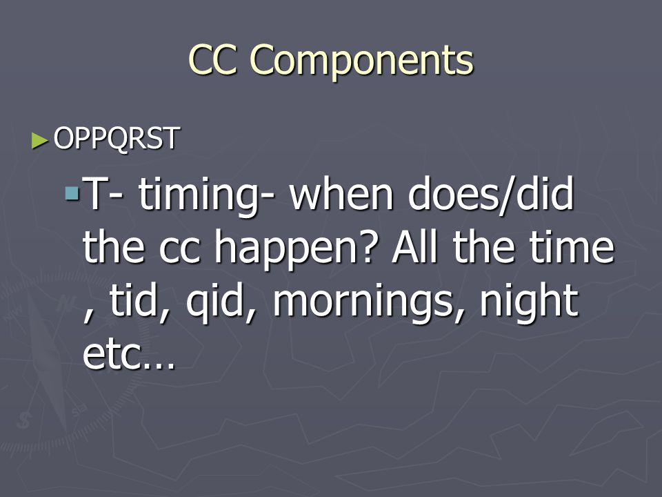 CC Components ► OPPQRST  T- timing- when does/did the cc happen? All the time, tid, qid, mornings, night etc…