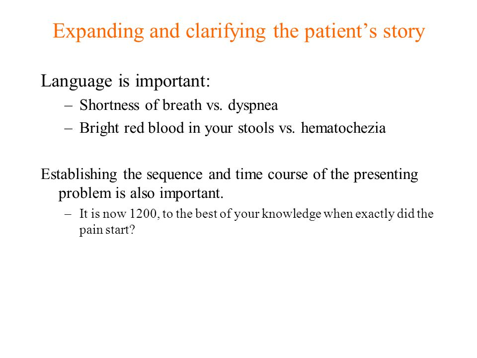 Expanding and clarifying the patient's story Language is important: –Shortness of breath vs. dyspnea –Bright red blood in your stools vs. hematochezia