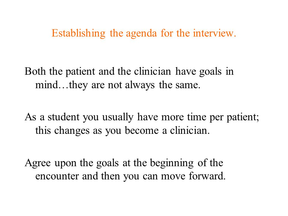 Establishing the agenda for the interview. Both the patient and the clinician have goals in mind…they are not always the same. As a student you usuall