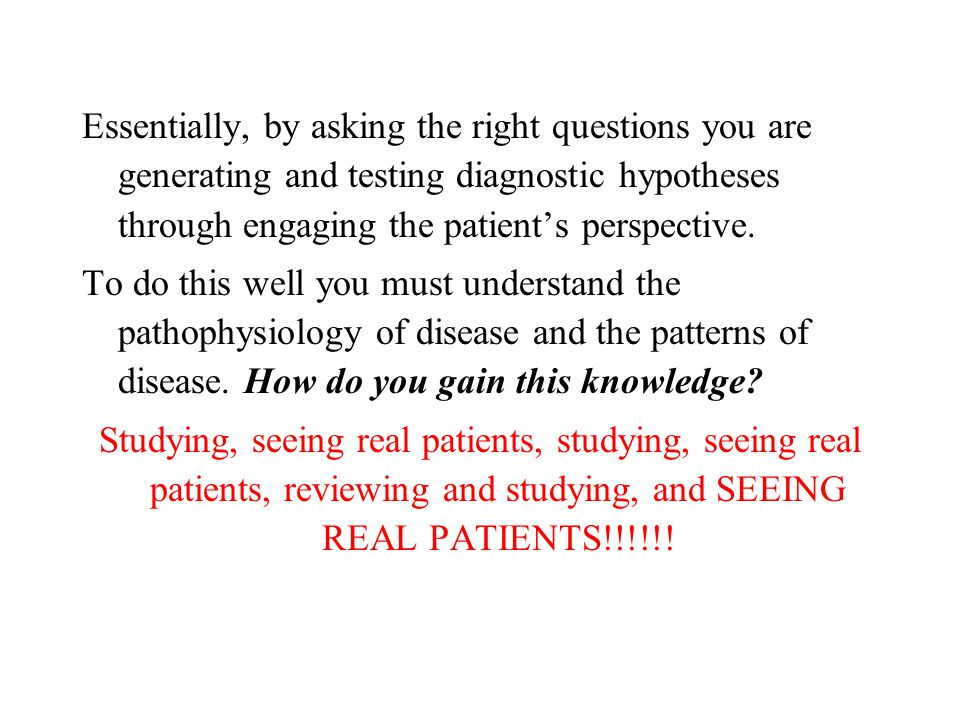 Essentially, by asking the right questions you are generating and testing diagnostic hypotheses through engaging the patient's perspective. To do this