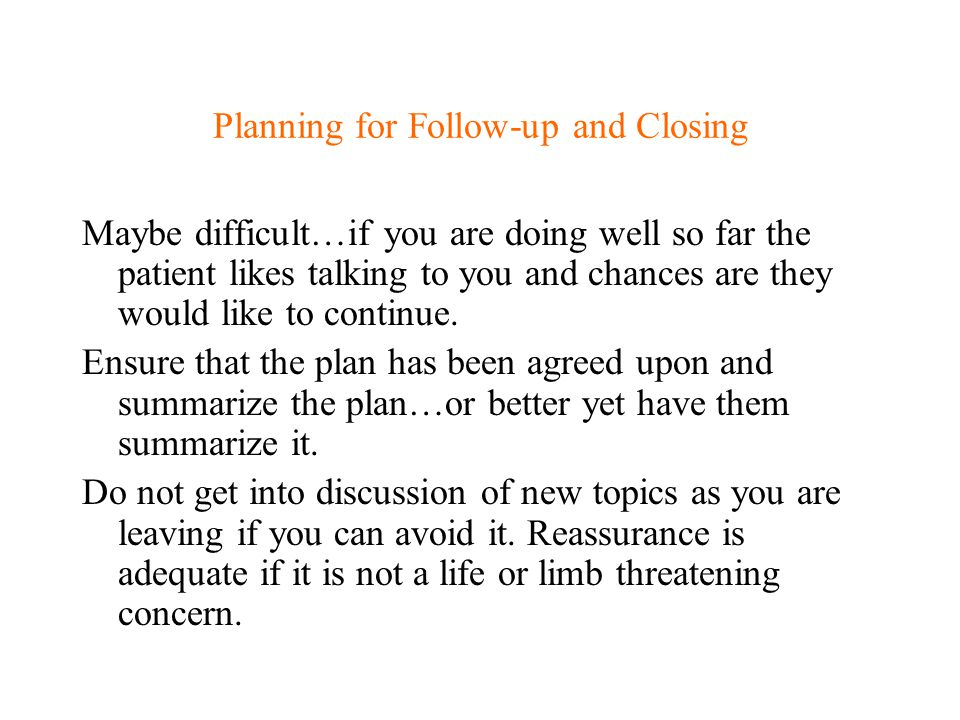 Planning for Follow-up and Closing Maybe difficult…if you are doing well so far the patient likes talking to you and chances are they would like to co