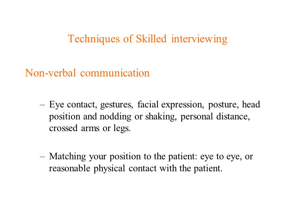 Techniques of Skilled interviewing Non-verbal communication –Eye contact, gestures, facial expression, posture, head position and nodding or shaking,