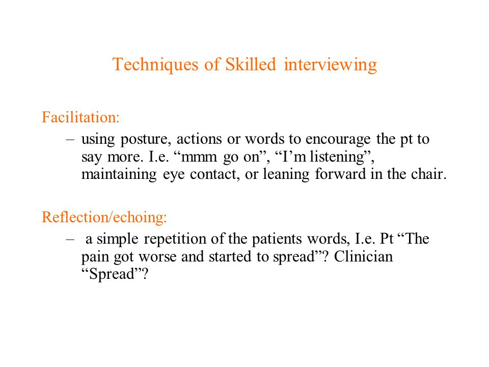 """Techniques of Skilled interviewing Facilitation: –using posture, actions or words to encourage the pt to say more. I.e. """"mmm go on"""", """"I'm listening"""","""
