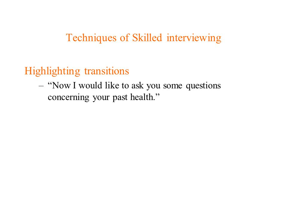 """Techniques of Skilled interviewing Highlighting transitions –""""Now I would like to ask you some questions concerning your past health."""""""