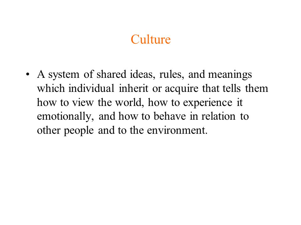 Culture A system of shared ideas, rules, and meanings which individual inherit or acquire that tells them how to view the world, how to experience it