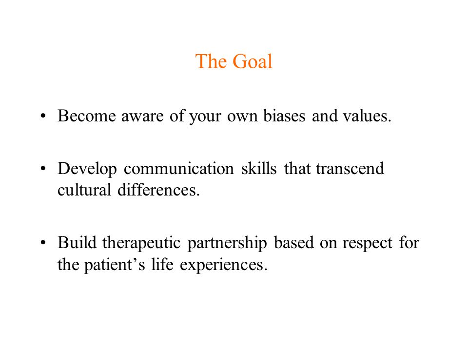The Goal Become aware of your own biases and values. Develop communication skills that transcend cultural differences. Build therapeutic partnership b