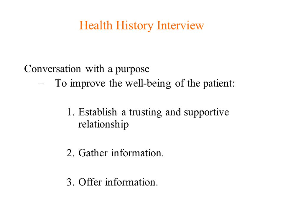 Health History Interview You need to focus your energy on gathering information while: –Letting the patient's story unfold –Generating a series of hypotheses about the cause of the patient's concerns and –Still find a way to explore the patient's feelings and beliefs about their problem(s) .