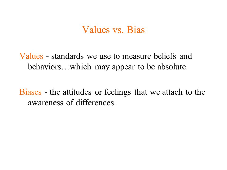 Values vs. Bias Values - standards we use to measure beliefs and behaviors…which may appear to be absolute. Biases - the attitudes or feelings that we