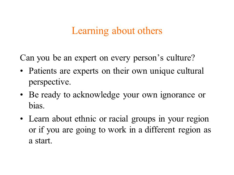 Learning about others Can you be an expert on every person's culture? Patients are experts on their own unique cultural perspective. Be ready to ackno