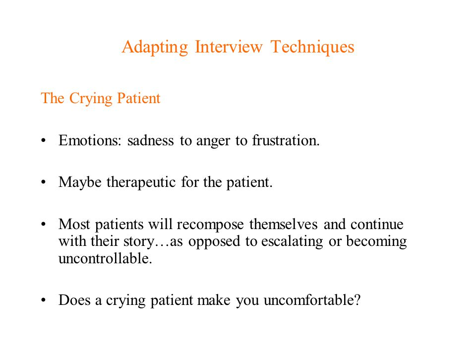 Adapting Interview Techniques The Crying Patient Emotions: sadness to anger to frustration. Maybe therapeutic for the patient. Most patients will reco