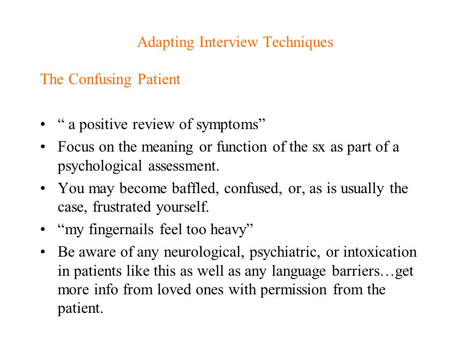 """Adapting Interview Techniques The Confusing Patient """" a positive review of symptoms"""" Focus on the meaning or function of the sx as part of a psycholog"""