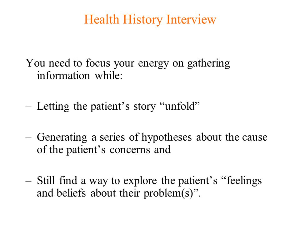 """Health History Interview You need to focus your energy on gathering information while: –Letting the patient's story """"unfold"""" –Generating a series of h"""