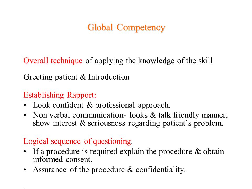Global Competency Overall technique of applying the knowledge of the skill Greeting patient & Introduction Establishing Rapport: Look confident & prof