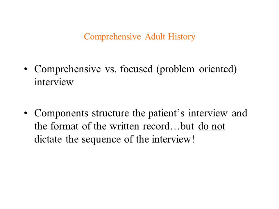 Comprehensive Adult History Comprehensive vs. focused (problem oriented) interview Components structure the patient's interview and the format of the