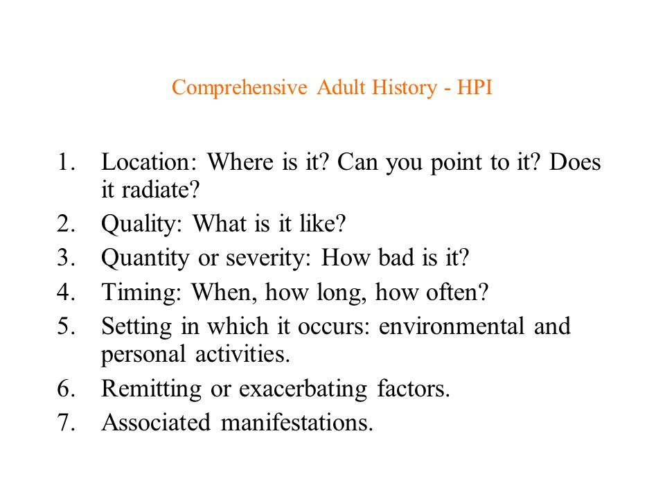 Comprehensive Adult History - HPI 1.Location: Where is it? Can you point to it? Does it radiate? 2.Quality: What is it like? 3.Quantity or severity: H
