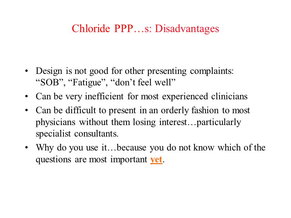 """Chloride PPP…s: Disadvantages Design is not good for other presenting complaints: """"SOB"""", """"Fatigue"""", """"don't feel well"""" Can be very inefficient for most"""