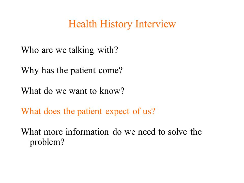 Health History Interview Who are we talking with? Why has the patient come? What do we want to know? What does the patient expect of us? What more inf
