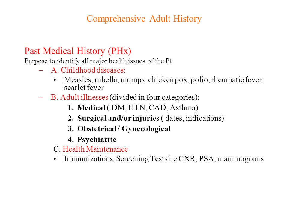 Comprehensive Adult History Past Medical History (PHx) Purpose to identify all major health issues of the Pt. –A. Childhood diseases: Measles, rubella