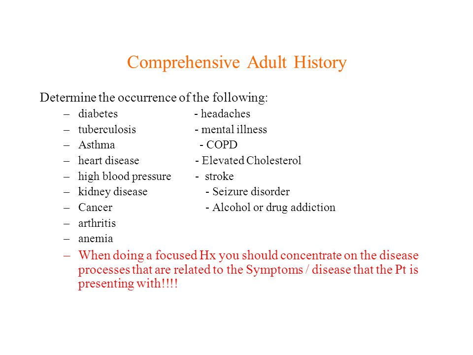 Comprehensive Adult History Determine the occurrence of the following: –diabetes - headaches –tuberculosis - mental illness –Asthma - COPD –heart dise