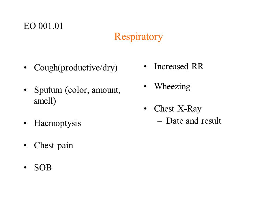 Respiratory Cough(productive/dry) Sputum (color, amount, smell) Haemoptysis Chest pain SOB Increased RR Wheezing Chest X-Ray –Date and result EO 001.0