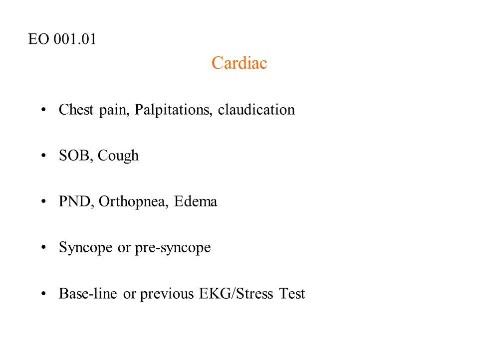 Cardiac Chest pain, Palpitations, claudication SOB, Cough PND, Orthopnea, Edema Syncope or pre-syncope Base-line or previous EKG/Stress Test EO 001.01