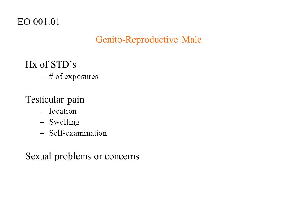 Genito-Reproductive Male Hx of STD's –# of exposures Testicular pain –location –Swelling –Self-examination Sexual problems or concerns EO 001.01