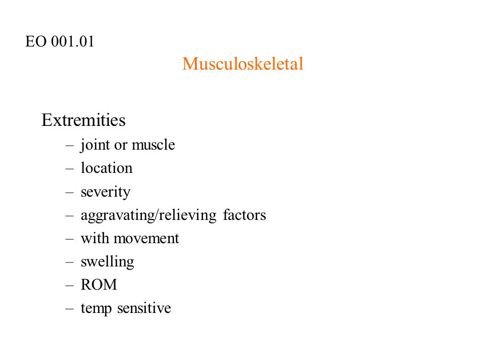 Musculoskeletal Extremities –joint or muscle –location –severity –aggravating/relieving factors –with movement –swelling –ROM –temp sensitive EO 001.0