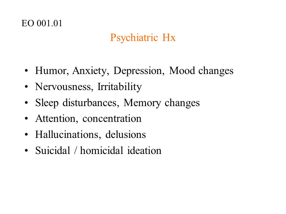 Psychiatric Hx Humor, Anxiety, Depression, Mood changes Nervousness, Irritability Sleep disturbances, Memory changes Attention, concentration Hallucin