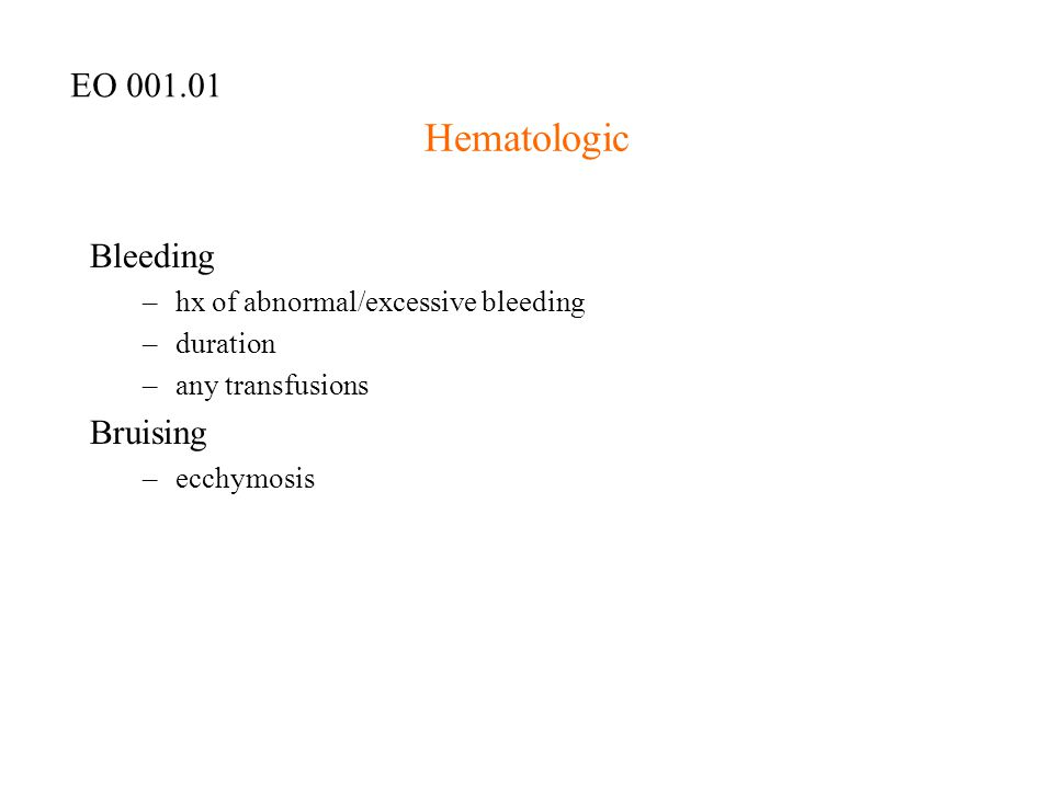 Hematologic Bleeding –hx of abnormal/excessive bleeding –duration –any transfusions Bruising –ecchymosis EO 001.01