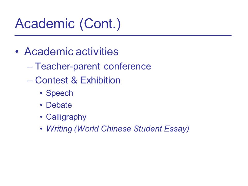Academic (Cont.) Academic activities –Teacher-parent conference –Contest & Exhibition Speech Debate Calligraphy Writing (World Chinese Student Essay)