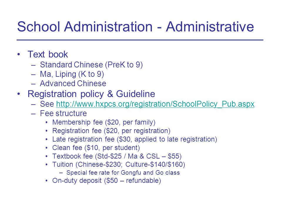 School Administration - Administrative Text book –Standard Chinese (PreK to 9) –Ma, Liping (K to 9) –Advanced Chinese Registration policy & Guideline –See http://www.hxpcs.org/registration/SchoolPolicy_Pub.aspxhttp://www.hxpcs.org/registration/SchoolPolicy_Pub.aspx –Fee structure Membership fee ($20, per family) Registration fee ($20, per registration) Late registration fee ($30, applied to late registration) Clean fee ($10, per student) Textbook fee (Std-$25 / Ma & CSL – $55) Tuition (Chinese-$230; Culture-$140/$160) –Special fee rate for Gongfu and Go class On-duty deposit ($50 – refundable)