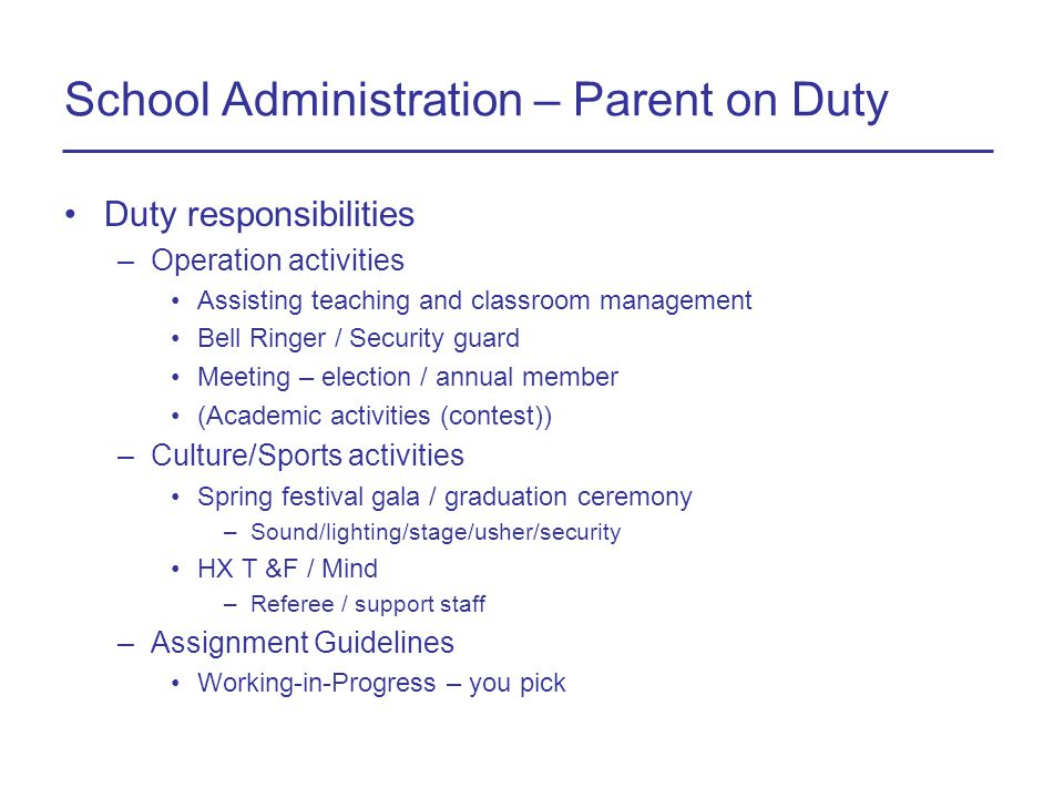 School Administration – Parent on Duty Duty responsibilities –Operation activities Assisting teaching and classroom management Bell Ringer / Security guard Meeting – election / annual member (Academic activities (contest)) –Culture/Sports activities Spring festival gala / graduation ceremony –Sound/lighting/stage/usher/security HX T &F / Mind –Referee / support staff –Assignment Guidelines Working-in-Progress – you pick