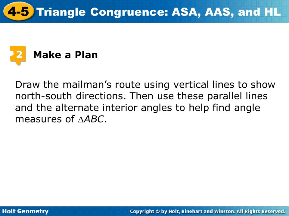 Holt Geometry 4-5 Triangle Congruence: ASA, AAS, and HL Draw the mailman's route using vertical lines to show north-south directions. Then use these p