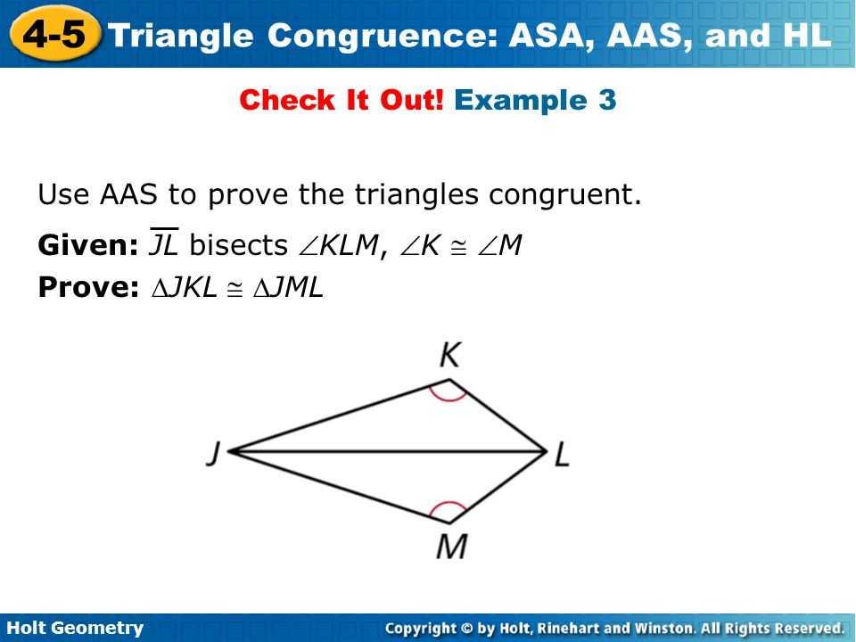 Holt Geometry 4-5 Triangle Congruence: ASA, AAS, and HL Check It Out! Example 3 Use AAS to prove the triangles congruent. Given: JL bisects KLM, K 
