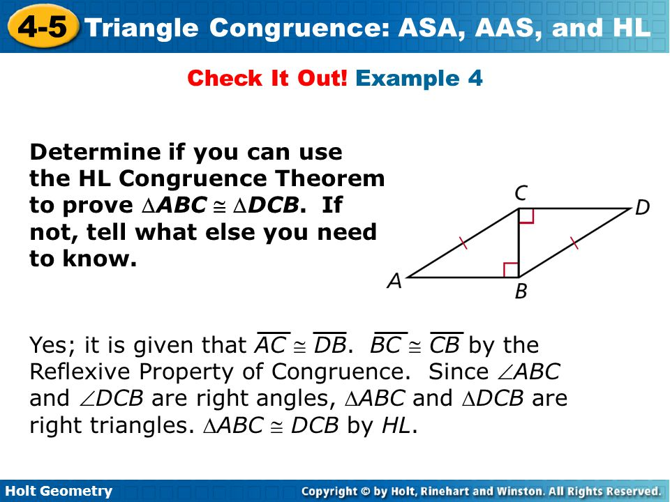 Holt Geometry 4-5 Triangle Congruence: ASA, AAS, and HL Check It Out! Example 4 Determine if you can use the HL Congruence Theorem to prove ABC  DC