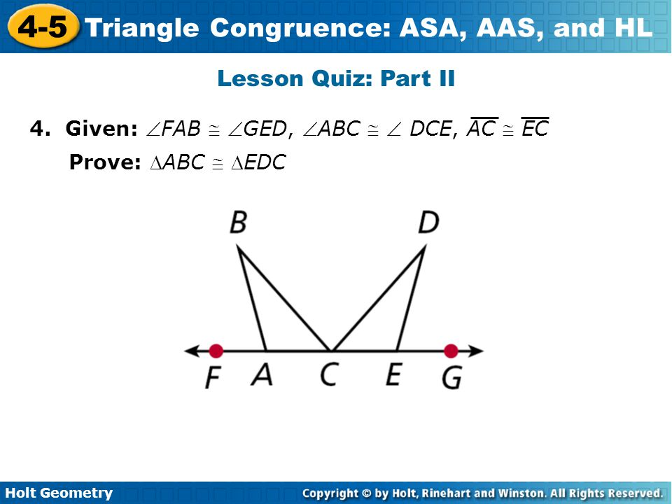 Holt Geometry 4-5 Triangle Congruence: ASA, AAS, and HL Lesson Quiz: Part II 4. Given: FAB  GED, ABC   DCE, AC  EC Prove: ABC  EDC