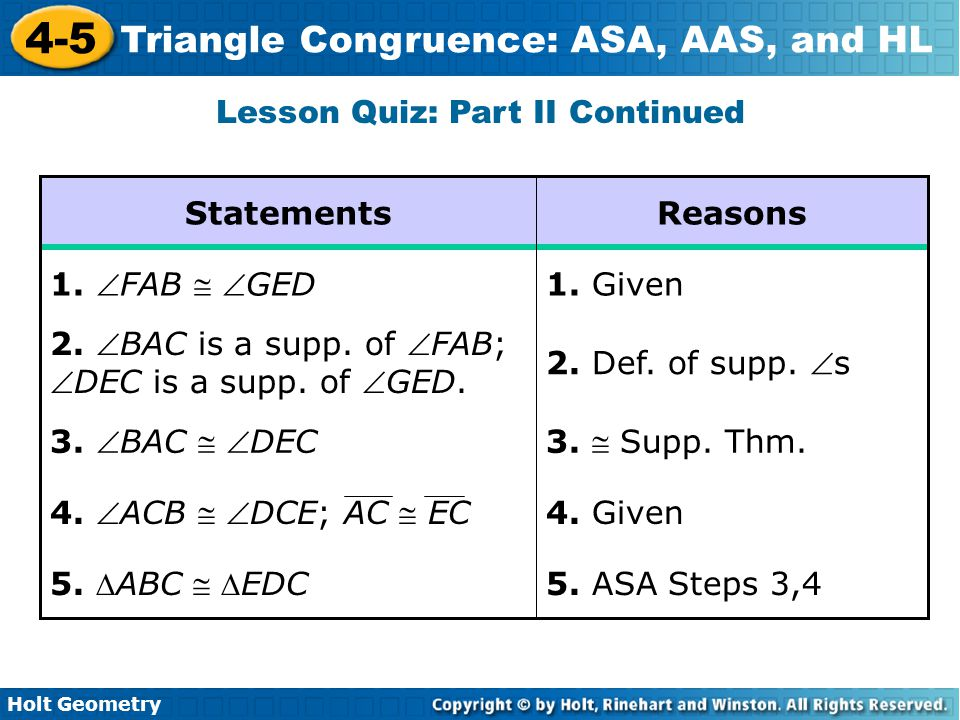 Holt Geometry 4-5 Triangle Congruence: ASA, AAS, and HL Lesson Quiz: Part II Continued 5. ASA Steps 3,4 5. ABC  EDC 4. Given 4. ACB  DCE; AC  E