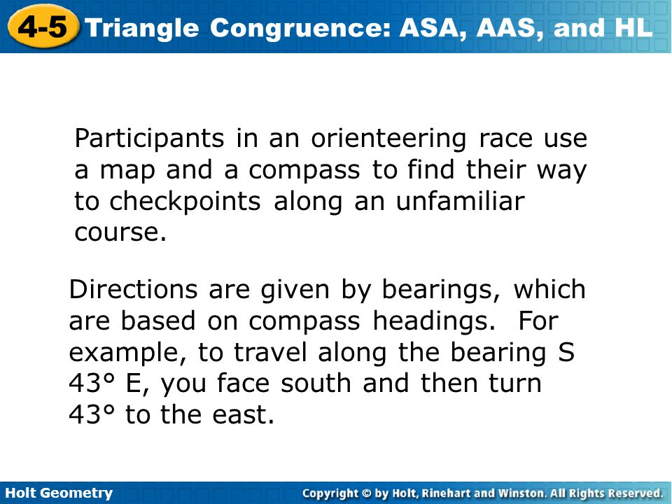 Holt Geometry 4-5 Triangle Congruence: ASA, AAS, and HL Participants in an orienteering race use a map and a compass to find their way to checkpoints