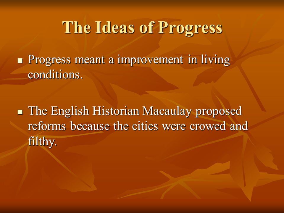 The Ideas of Progress Progress meant a improvement in living conditions. Progress meant a improvement in living conditions. The English Historian Maca