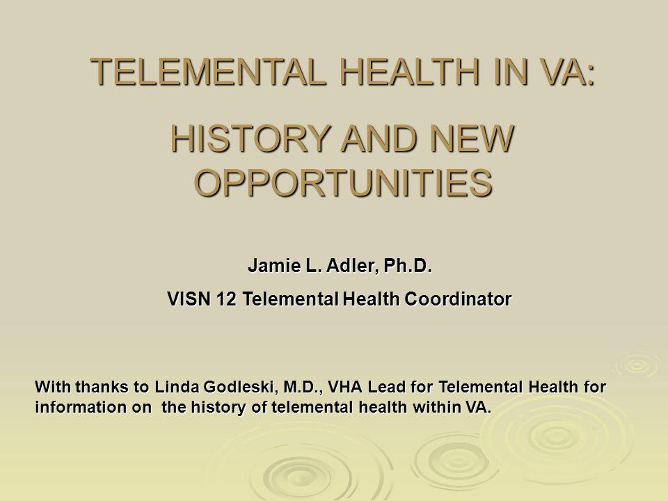 TELEMENTAL HEALTH IN VA: HISTORY AND NEW OPPORTUNITIES Jamie L. Adler, Ph.D. VISN 12 Telemental Health Coordinator With thanks to Linda Godleski, M.D.