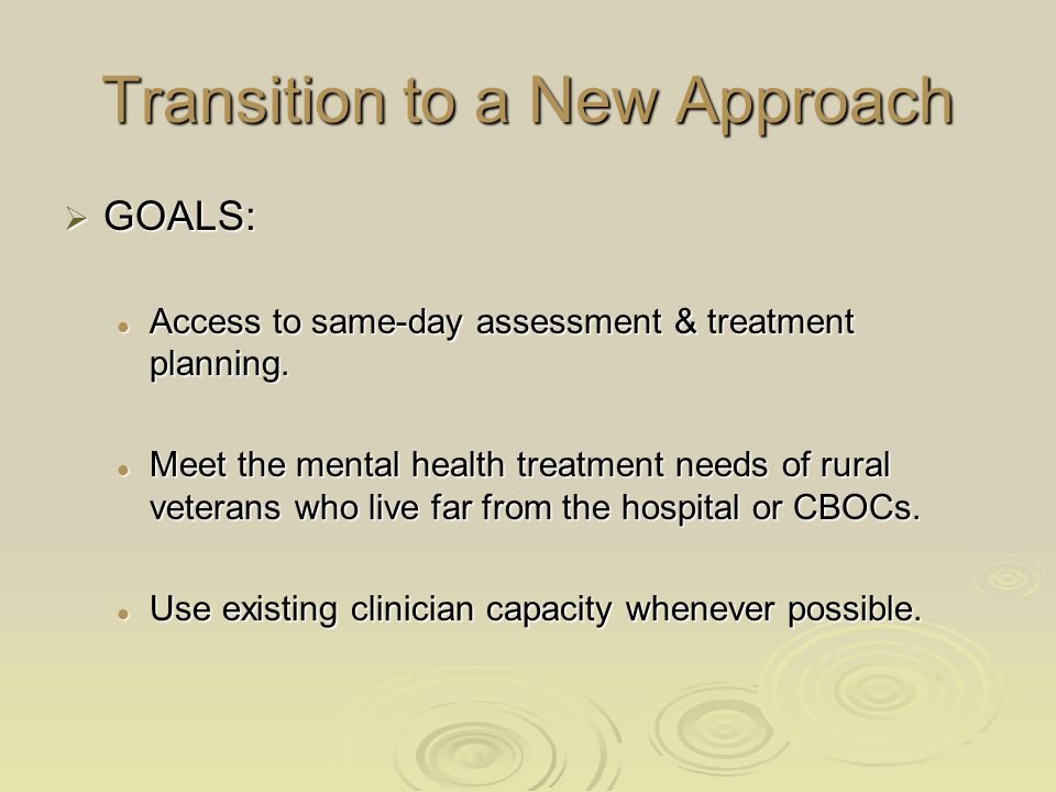 Transition to a New Approach  GOALS: Access to same-day assessment & treatment planning. Access to same-day assessment & treatment planning. Meet the