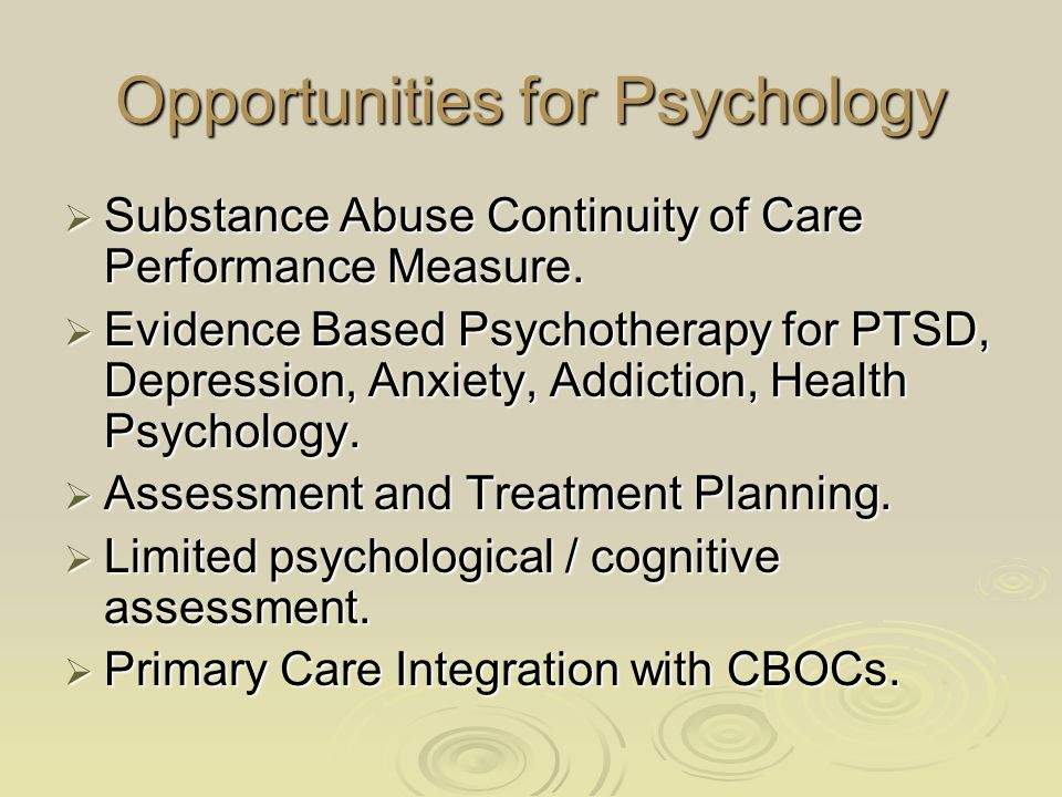Opportunities for Psychology  Substance Abuse Continuity of Care Performance Measure.  Evidence Based Psychotherapy for PTSD, Depression, Anxiety, A