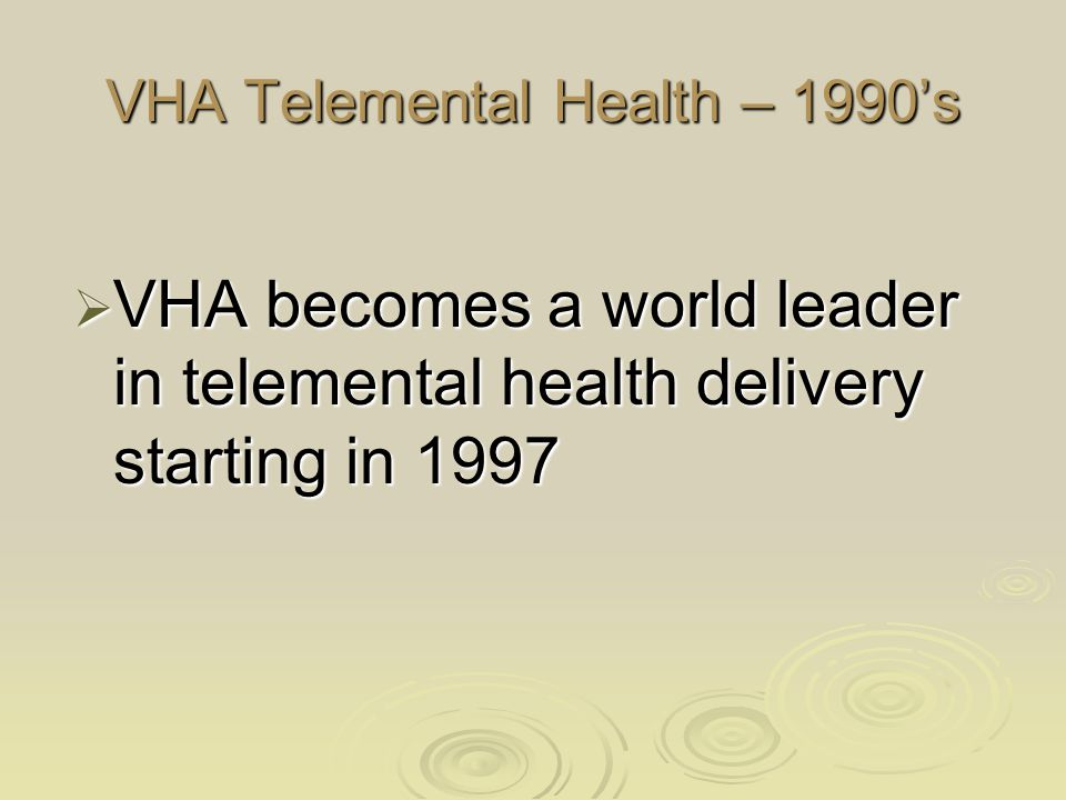 VHA Telemental Health – 1990's  VHA becomes a world leader in telemental health delivery starting in 1997